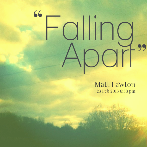 Quotes About A Relationship Falling Apart: Falling Apart Quotes. QuotesGram