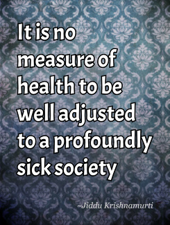 1912436568-it-is-no-measure-of-health-to-be-well-adjusted-to-a-profoundly-sick-society.jpg