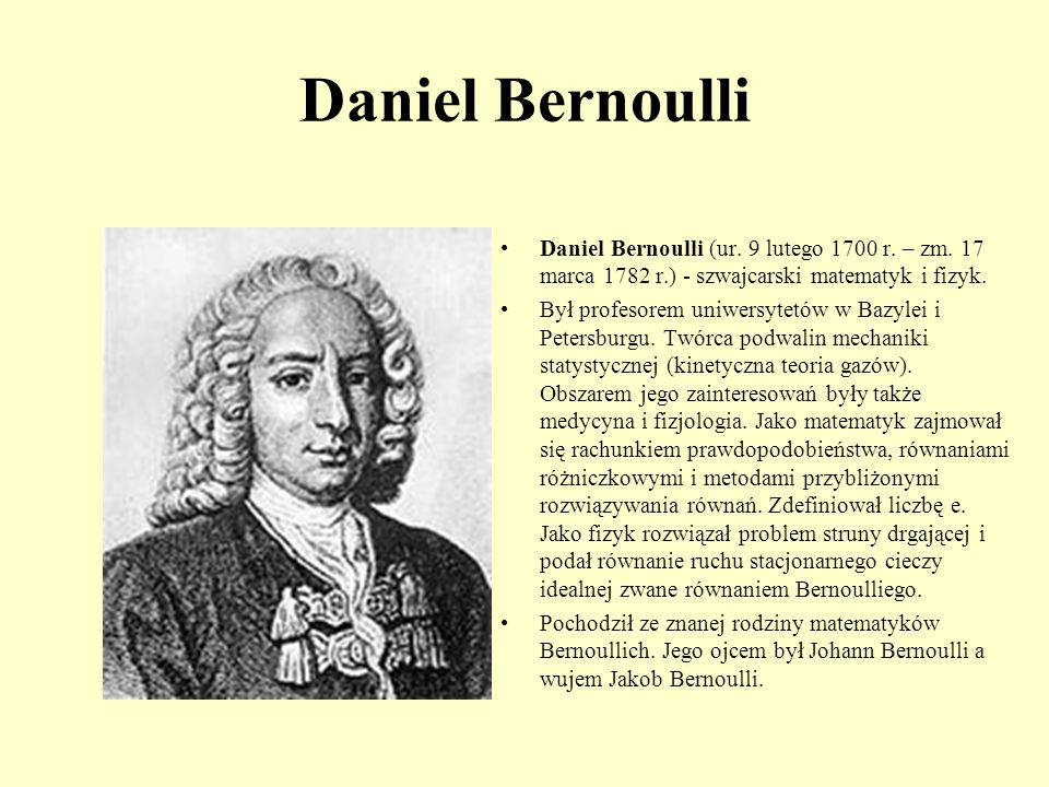 daniel bernoulli Daniel bernoulli 1700-1782 daniel bernoulli was the son of johann bernoulli, a mathematician, and his brother nicolaus and his uncle jacob were also mathematicians.