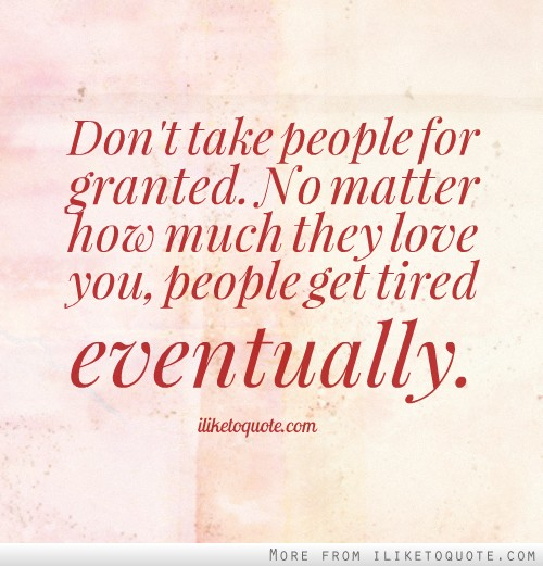 Taken For Granted Quotes For Relationship: Dont Take For Granted Love Quotes. QuotesGram