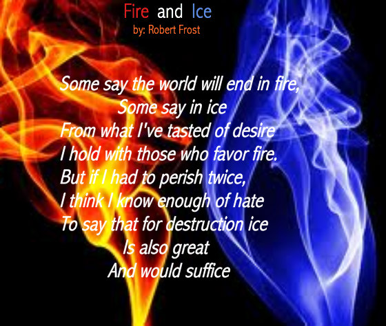 "fire and ice explication Analysis of poem ""fire and ice"" the poem ""fire and ice"" was made in 1920 it discusses the end of the world, likening the elemental force of fire with the emotion of desire, and ice with hatred."