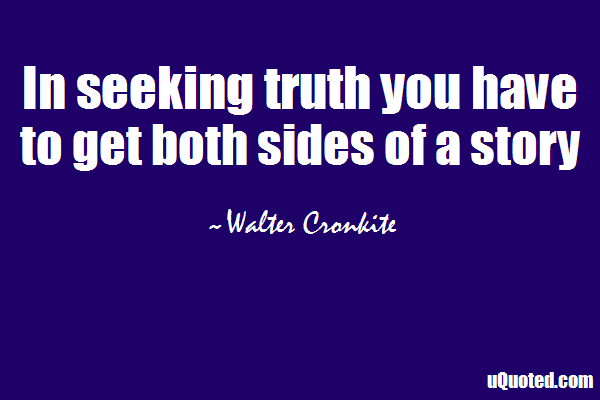 "in seeking the truth you have to get both sides of a story Quotes like by_doubting_we_come_at_truth  ""by doubting we come at truth  ""in seeking truth you have to get both sides of a story."