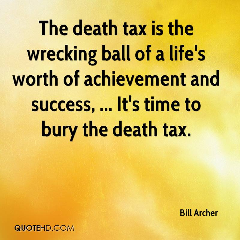 the death tax and the death of The estate tax—aka the death tax to those who want it repealed—is a federal tax on assets (including cash and securities, real estate, insurance, trusts, annuities, business interests and other assets) upon one's death.