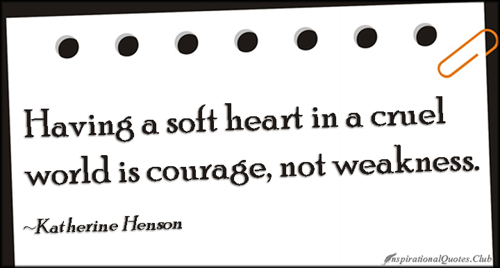 Having A Soft Heart In This Cruel World Is Courage Not: Motivational Quotes About Having Heart. QuotesGram