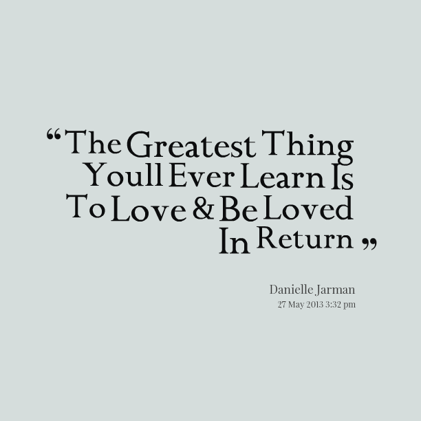 The Greatest Thing You'll Ever Learn Is Just To Love And ...