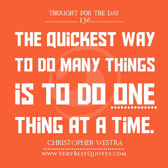 1238508254-Thought-For-The-Day-The-quickest-way-to-do-many-things-is-to-do-one-thing-at-a-time.jpg