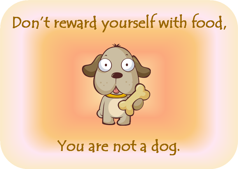 Dont Reward Yourself With Food You Are Not A Dog