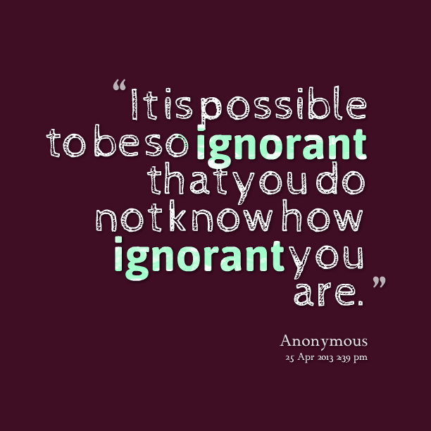 Quotes About People Being Ignorant: Ignorance Quotes. QuotesGram