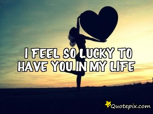 I am lucky to have you in my life