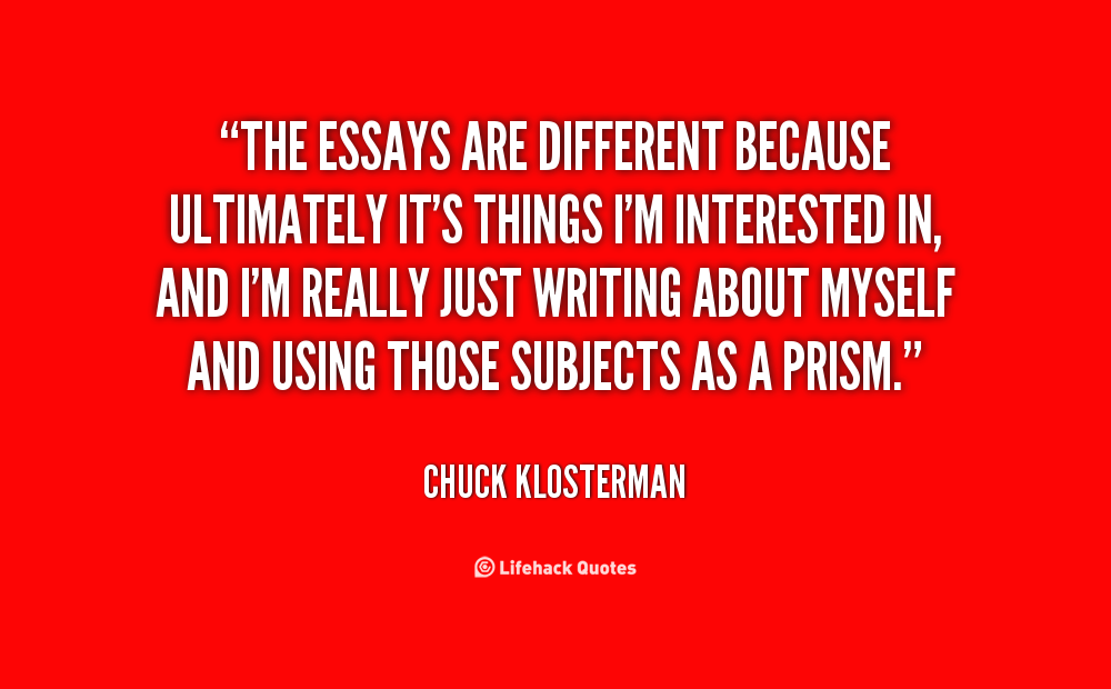 chuck klosterman best essays Chuck klosterman on his new book and the chance that we're wrong about  his  2003 essay collection sex, drugs, and cocoa puffs: a low culture manifesto   least number of flaws, the simplest conclusion, is usually the best conclusion.