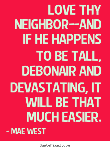 Love Thy Neighbour Quotes Funny : Love Thy Neighbor Quotes. QuotesGram