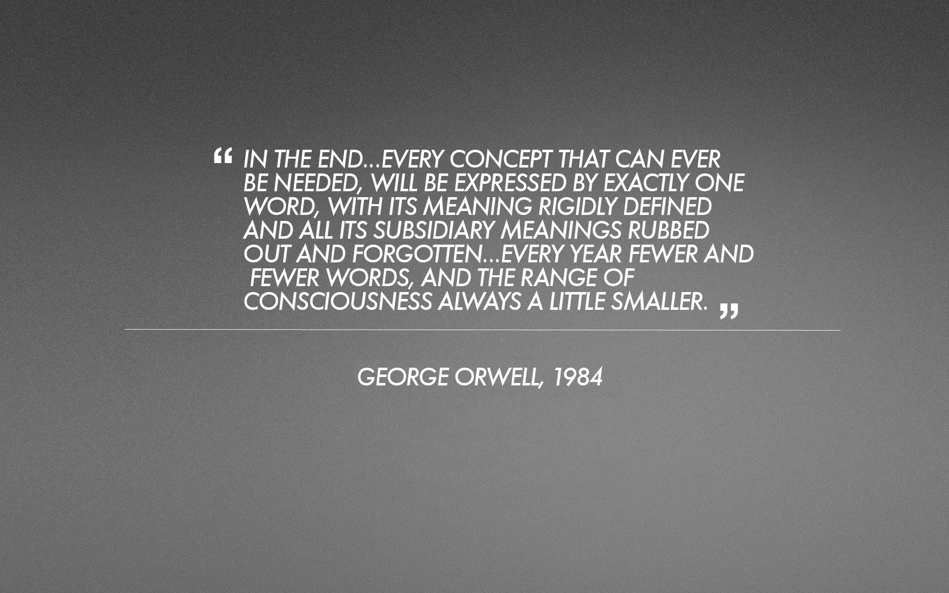 is george orwell s 1984 becoming a The a vocabulary consisted of the words needed for the business of everyday life — for such things as eating, drinking, working, putting on one's clothes, going up and down stairs, riding in vehicles, gardening, cooking, and the like.