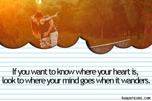 If You Want To Know Where Your Heart Is Look Where Your: Where Your Mind Wanders Quotes. QuotesGram