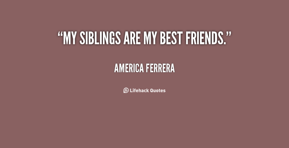 7 ways your siblings may heave 8 ways you can use your relationship with your siblings to 8 ways your siblings can be a those of us growing up with siblings may have had mixed emotions.