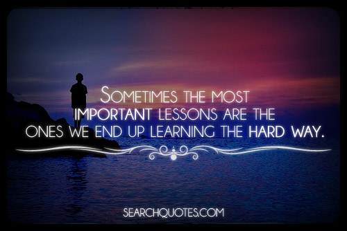 learning lifes lesson the hard way