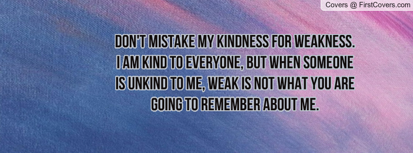 Dont Mistake My Kindness For Weakness Quotes. QuotesGram