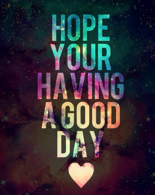 Hope Your Having A Good Day Quotes. QuotesGram