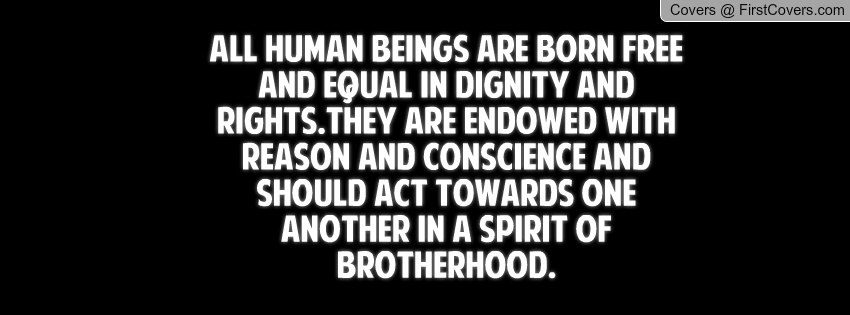 all human beings are born equal We are all born free and are free to live our lives as we choose,  discrimination means being treated less favourably than  the equality and human rights.