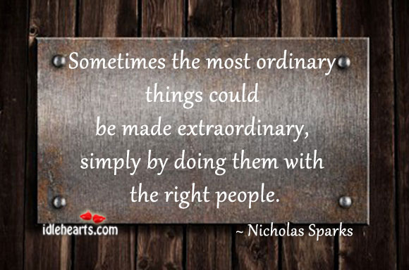 "sometimes ordinary is extraordinary What do you think of when i say the word ""ordinary"" these are the words that come to my mind: common usual normal boring average something you see everyday what about ""extraordinary"" i think of: amazing incredible uncommon unusual special above average new in the english."
