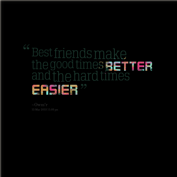 Quotes About Good Friends In Hard Times : Good times with friends quotes quotesgram