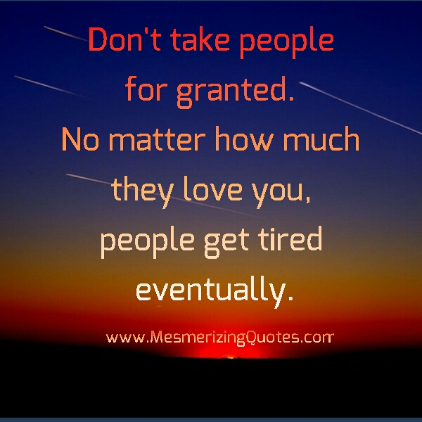 Taken For Granted Quotes For Relationship: Tired Of Being Taken For Granted Quotes. QuotesGram