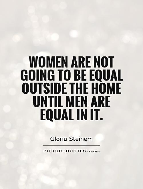 women and men are equal Women and men are not equal many women throughout history have strived hard to achieve equality with men, to have the right to go to work, to have the right to choose their partners, to have the right to boldly say their opinions, or.