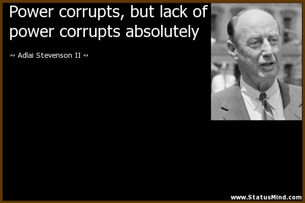 power corrupts absolute power corrupts absolutely macbeth Power corrupts, but absolute power corrupts absolutely when someone possesses control and authority over others, they become infected with evil and wicked behaviours which begin to dominate and destroy their minds like hitler, mussolini, and saddam hussein who all desired absolute power.