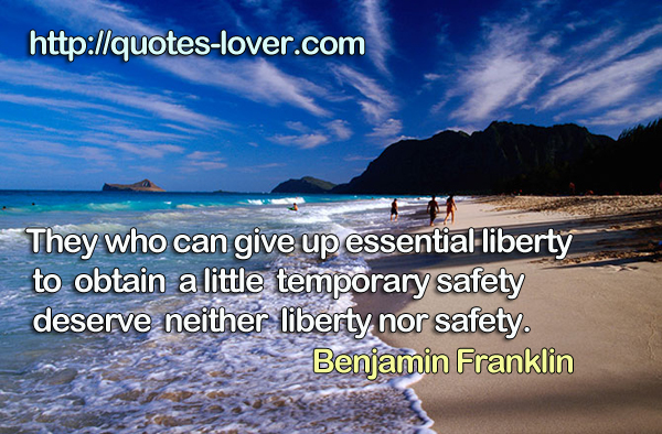giving up essential liberty to obtain a little temporary safety By giving to opponents just grounds of they who can give up essential liberty to obtain a little temporary safety you can't sing up on freedom.