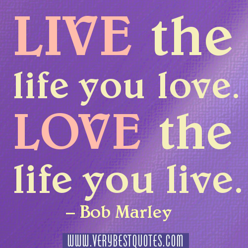 Love Quotes About Life: Love The Life You Live Bob Marley Quotes. QuotesGram