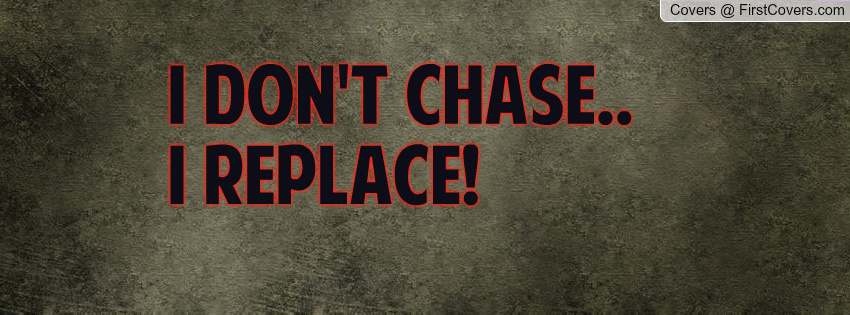 Quotes I Dont Chase I Replace. QuotesGram
