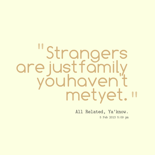 Stranger Quotes: Strangers Are Family Quotes. QuotesGram