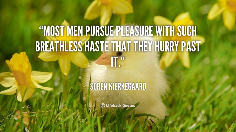 Soren Kierkegaard Quote There Is Something Almost Cruel: Pleasure Your Man Quotes. QuotesGram