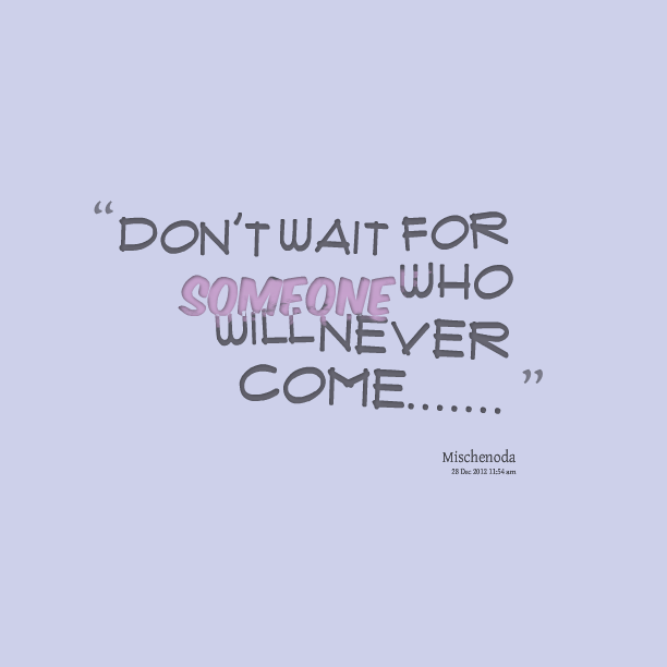 Waiting For Someone Who Will Never Come Quotes: Dont Wait Quotes. QuotesGram
