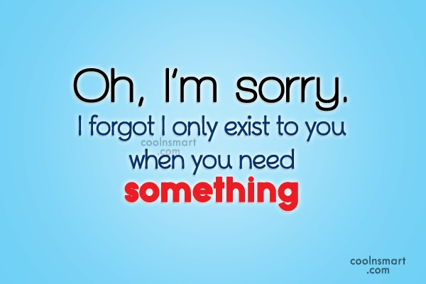 Quotes About Only When They Need You: I Only Exist When You Need Something Quotes. QuotesGram