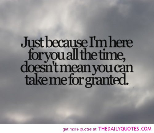 Dont Take Me For Granted Quotes Quotesgram