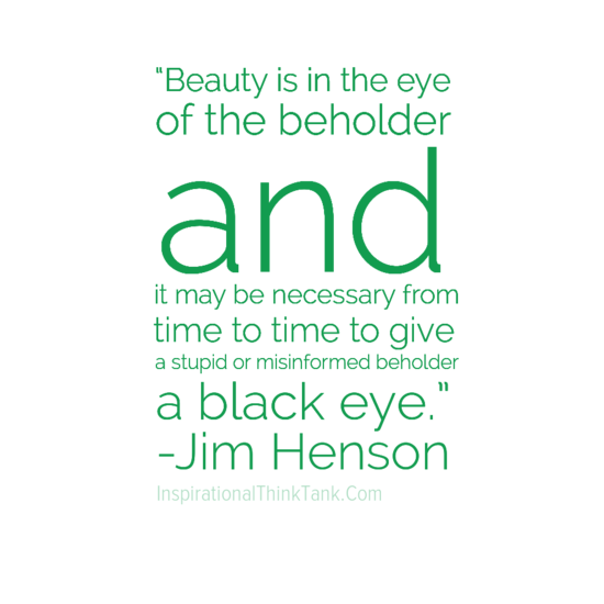 I Believe Beauty Lies In the Eyes of the Beholder