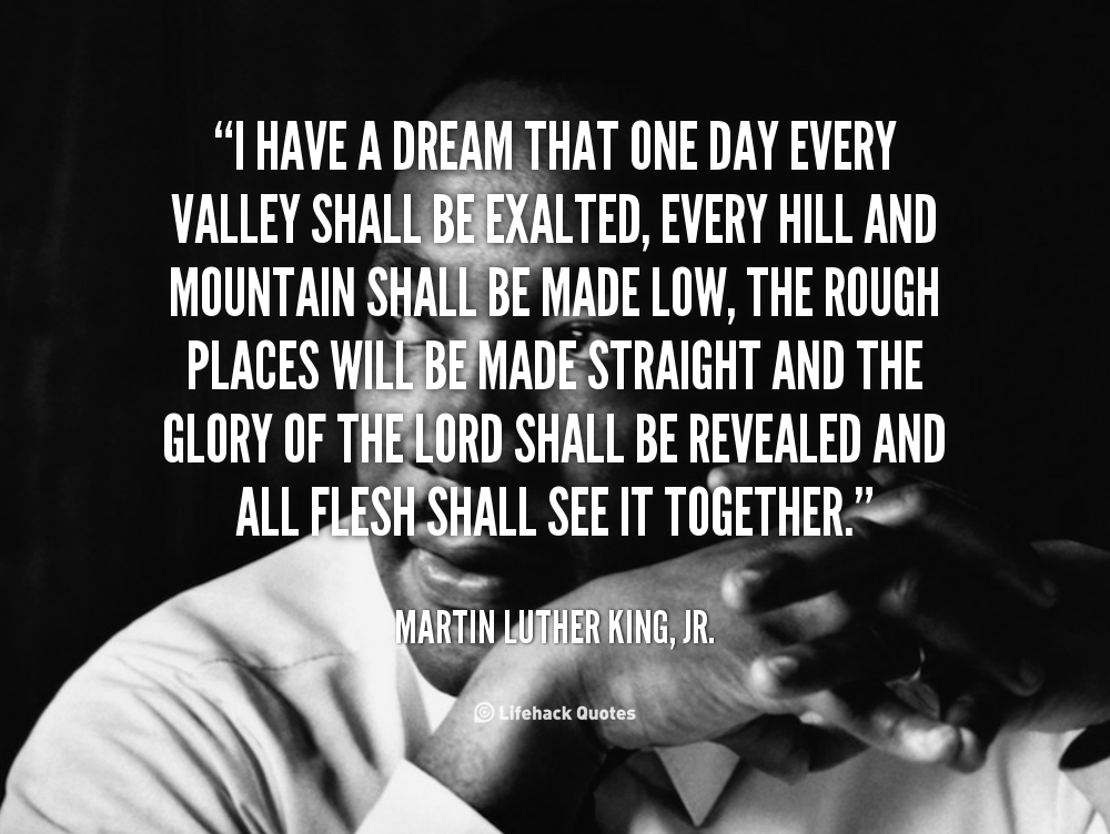 """martin luther king jr """"i have I have a dream that my four little children will one day live in a nation where they will not be judged by the color of their skin, but by the content of their character - martin luther king, jr i have a dream that my four little children will one day live in a nation where they will not be judged by the color of their skin, but by the ."""