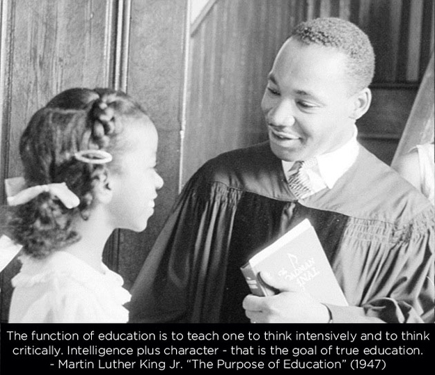 """the purpose of education martin luther In his short essay, """"the purpose of education,"""" martin luther king, jr wrote of the importance of education in our communities, if not for the goal of intelligence than for the goal of social living""""the function of education is to teach one to think intensively and to think critically,"""" he wrote """"intelligence plus."""