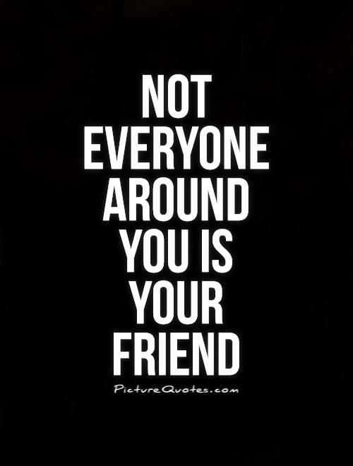 Not Everyone Is Your Friend Quotes Quotesgram