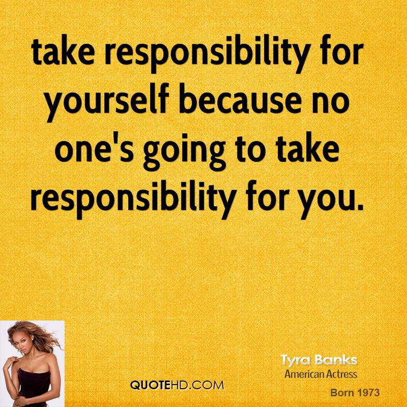taking responsibility for ones actions Taking responsibility for yourself and your actions is a big step towards maturity and an important part of personal growth by realizing that who you are as a person and what you achieve in life is entirely in your own power, you will develop characteristics that will lead to success in life it's never too late.