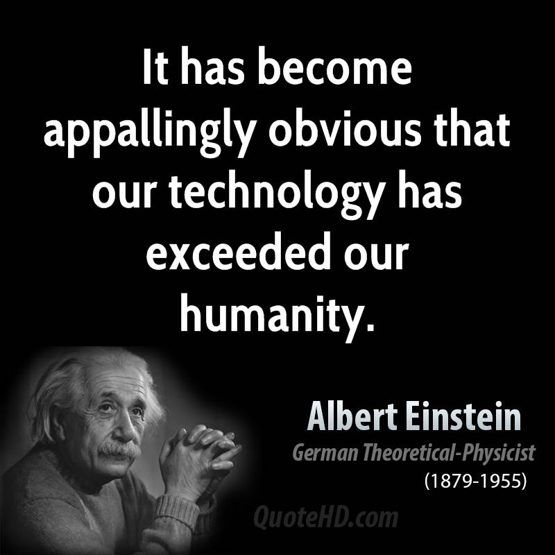it has become appallingly obvious Technology has exceeded our humanity it has become appallingly obvious that our technology has exceeded our humanity - albert einstein humanity is defined as the quality or condition of being human.