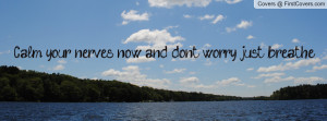 Calm your nerves now, and don't worry, just breathe
