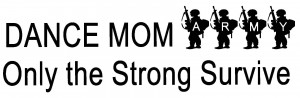 Dance Mom Army...Only the Strong Survive