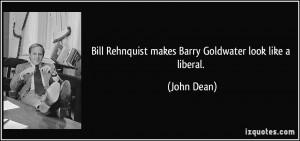 Bill Rehnquist makes Barry Goldwater look like a liberal. - John Dean