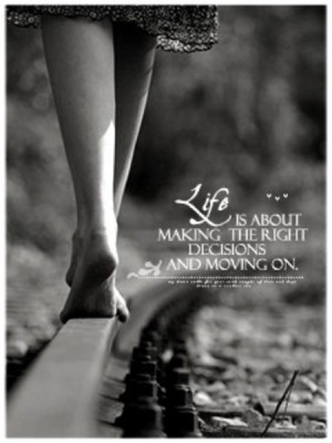 Life is about making the right decisions and moving on..