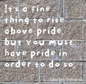 ... pride, but you must have pride in order to do so. Georges Bernanos