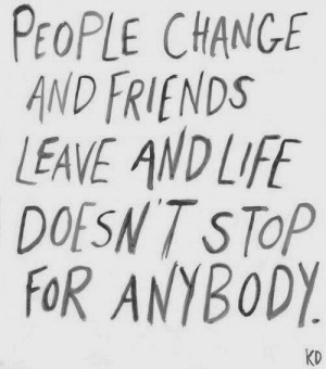 ... friends leave and life doesnt stop for anybody ~ best quotes & sayings