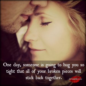 One day someone is going to hug you so tight.