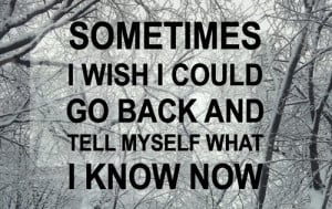 Sometimes i wish i could go back and tell myself what i know now.