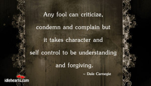 Any fool can criticize, condemn and complain but it takes